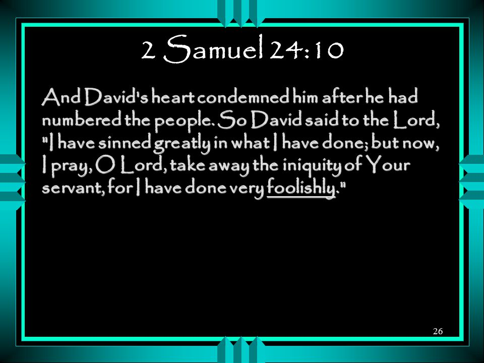 2 Samuel 24:10 And David s heart condemned him after he had numbered the people.