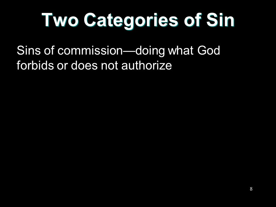 Two Categories of Sin Sins of commission—doing what God forbids or does not authorize 8