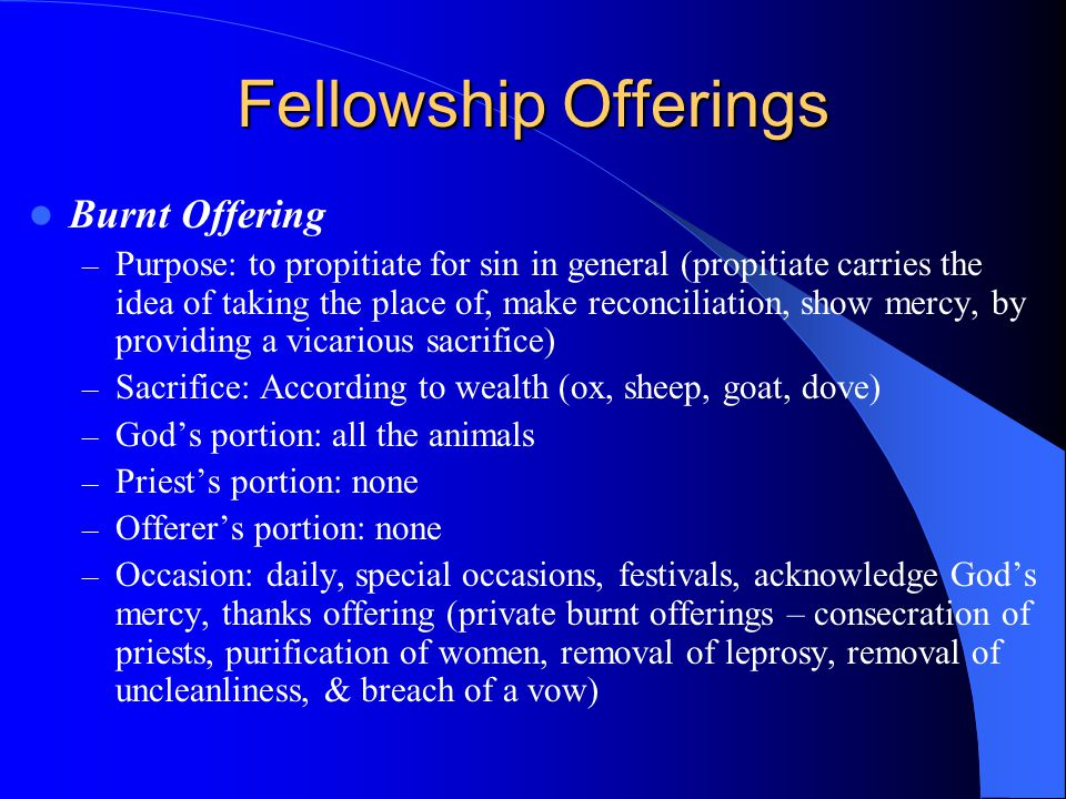 Fellowship Offerings Burnt Offering – Purpose: to propitiate for sin in general (propitiate carries the idea of taking the place of, make reconciliation, show mercy, by providing a vicarious sacrifice) – Sacrifice: According to wealth (ox, sheep, goat, dove) – God's portion: all the animals – Priest's portion: none – Offerer's portion: none – Occasion: daily, special occasions, festivals, acknowledge God's mercy, thanks offering (private burnt offerings – consecration of priests, purification of women, removal of leprosy, removal of uncleanliness, & breach of a vow)