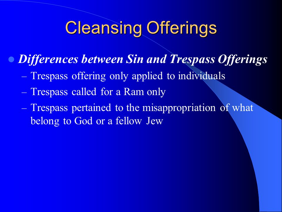 Cleansing Offerings Differences between Sin and Trespass Offerings – Trespass offering only applied to individuals – Trespass called for a Ram only – Trespass pertained to the misappropriation of what belong to God or a fellow Jew