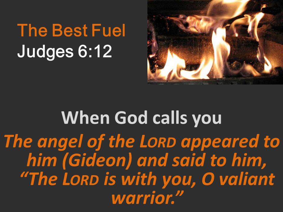 The Best Fuel Judges 6:12 When God calls you The angel of the L ORD appeared to him (Gideon) and said to him, The L ORD is with you, O valiant warrior.