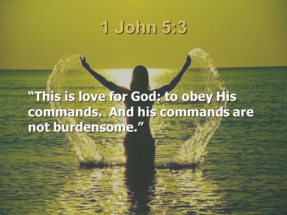 1 John 5:3 This is love for God: to obey His commands. And his commands are not burdensome.