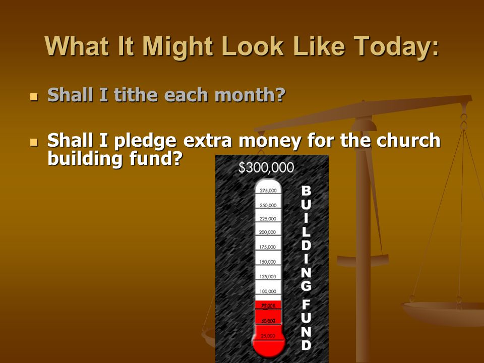 What It Might Look Like Today: Shall I tithe each month? Shall I tithe each month? Shall I pledge extra money for the church building fund? Shall I pl