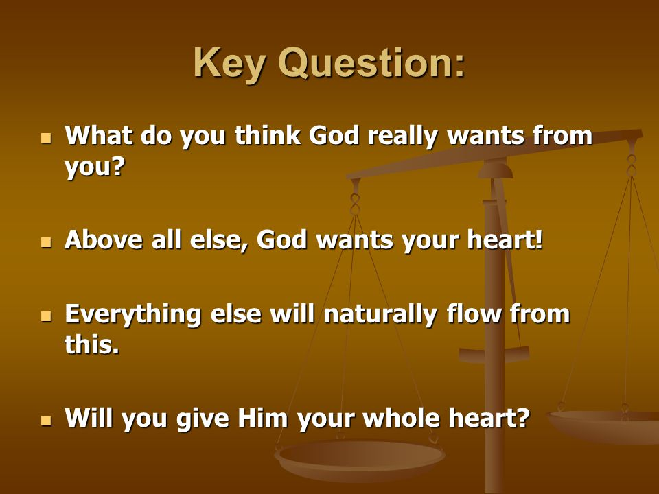 Key Question: What do you think God really wants from you? What do you think God really wants from you? Above all else, God wants your heart! Above al