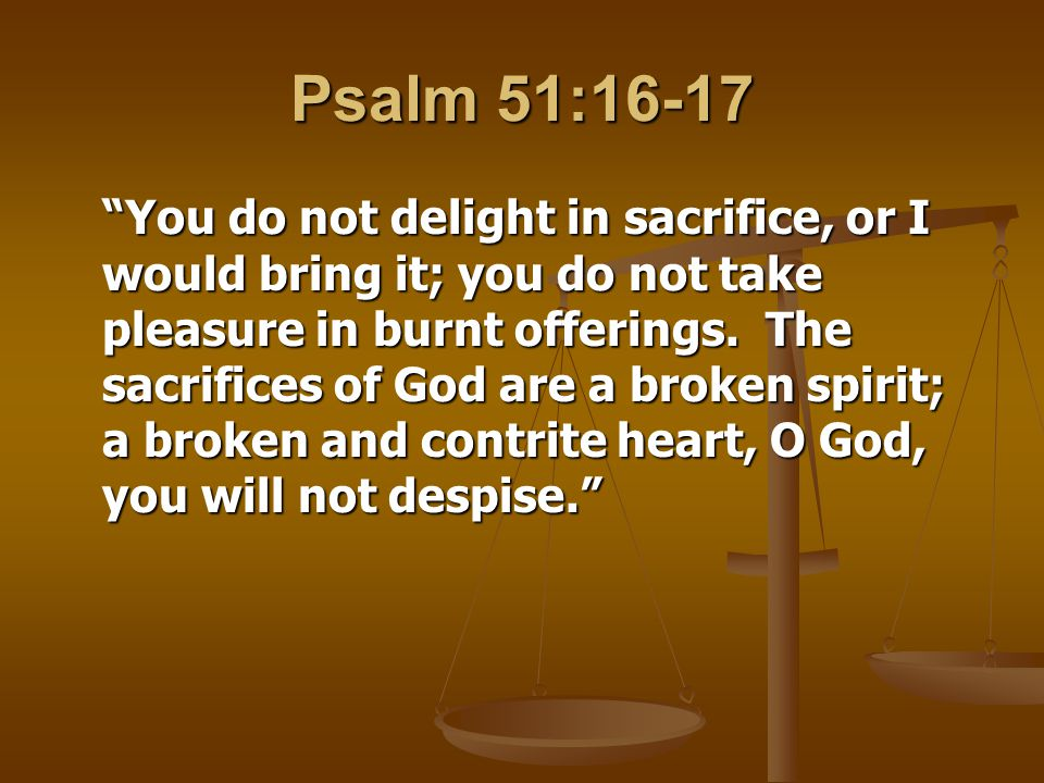 Psalm 51:16-17 You do not delight in sacrifice, or I would bring it; you do not take pleasure in burnt offerings.