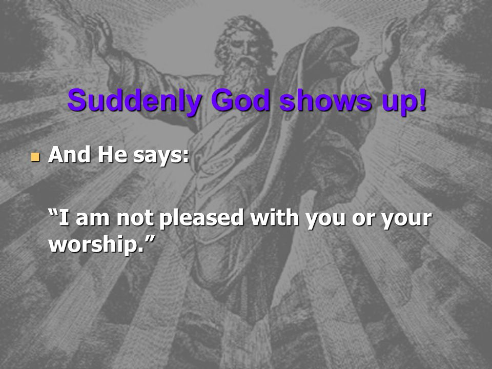 Suddenly God shows up! And He says: And He says: I am not pleased with you or your worship.