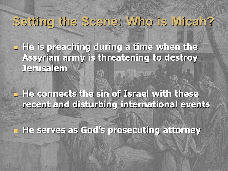 Setting the Scene: Who is Micah? He is preaching during a time when the Assyrian army is threatening to destroy Jerusalem He is preaching during a tim