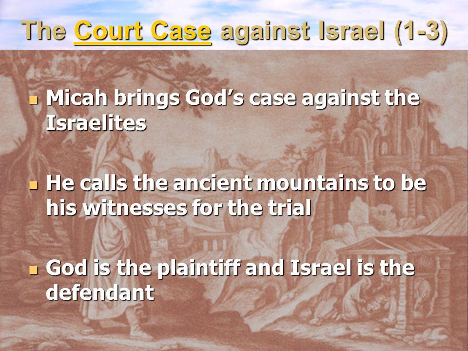 The Court Case against Israel (1-3) Micah brings God's case against the Israelites Micah brings God's case against the Israelites He calls the ancient