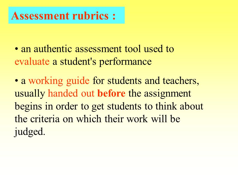 an authentic assessment tool used to evaluate a student s performance a working guide for students and teachers, usually handed out before the assignment begins in order to get students to think about the criteria on which their work will be judged.