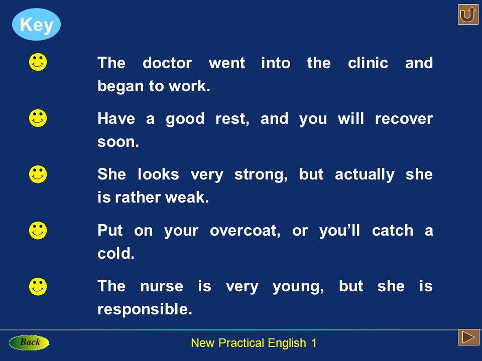 New Practical English 1 你自己做面部按摩,或者请你妹妹帮你做也可以。 我没有去上班,因为我觉得不舒服。 他一定是感冒了,因为他的嗓子是哑的。 药店都关门了,所以我没买到处方上的药。 今天你咳嗽得厉害,所以要多喝些水。 Key …or… …for … …so …