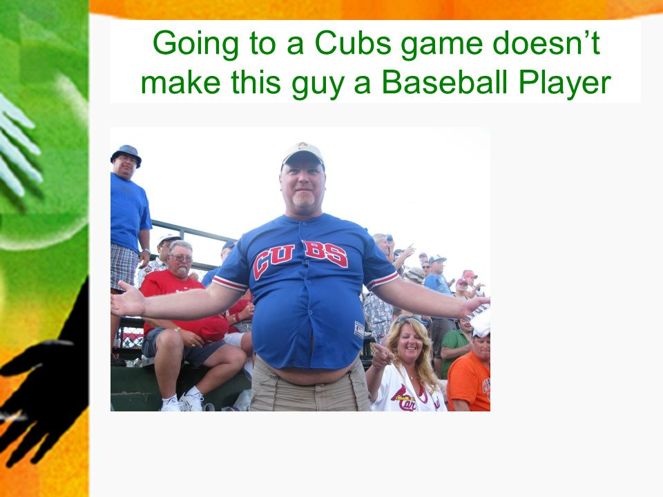 Going to a Cubs game doesn't make this guy a Baseball Player