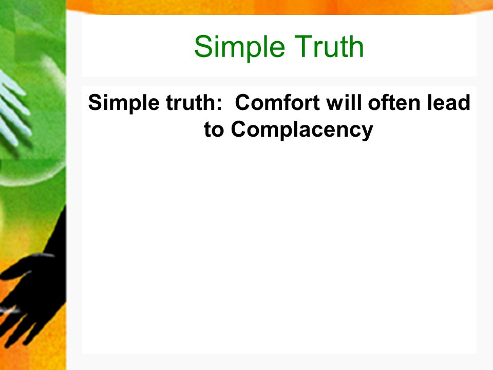 Simple Truth Simple truth: Comfort will often lead to Complacency