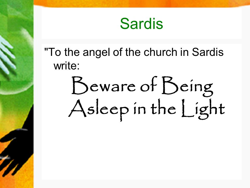 Sardis To the angel of the church in Sardis write: Beware of Being Asleep in the Light