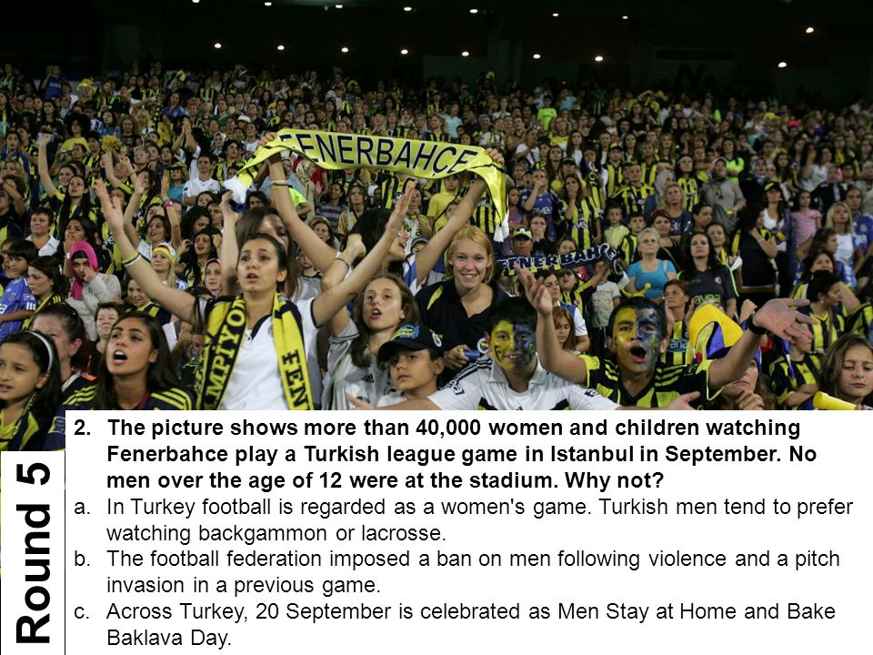2.The picture shows more than 40,000 women and children watching Fenerbahce play a Turkish league game in Istanbul in September. No men over the age o
