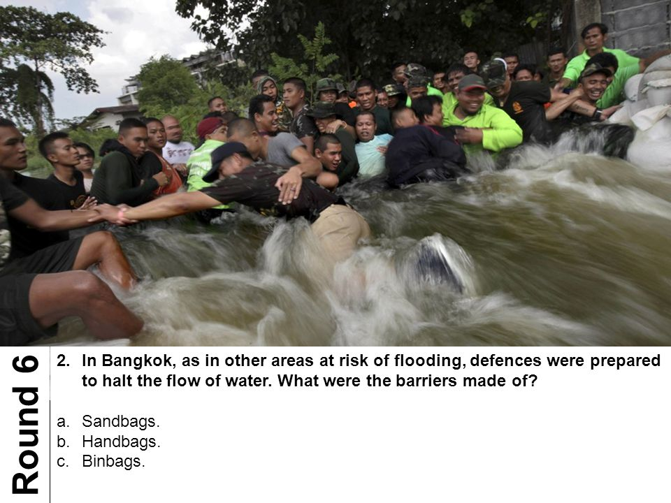 2.In Bangkok, as in other areas at risk of flooding, defences were prepared to halt the flow of water. What were the barriers made of? a.Sandbags. b.H