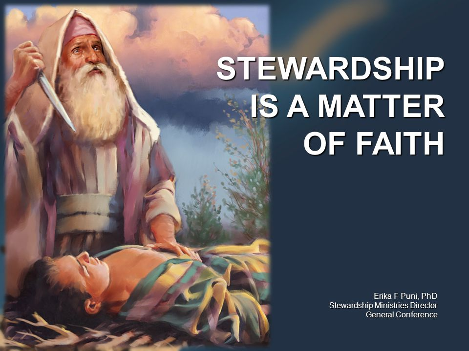 Erika F Puni, PhD Stewardship Ministries Director General Conference STEWARDSHIP IS A MATTER OF FAITH
