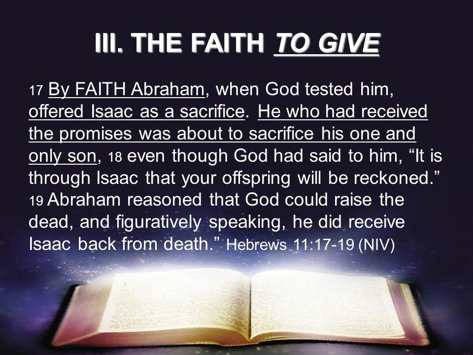 17 By FAITH Abraham, when God tested him, offered Isaac as a sacrifice.