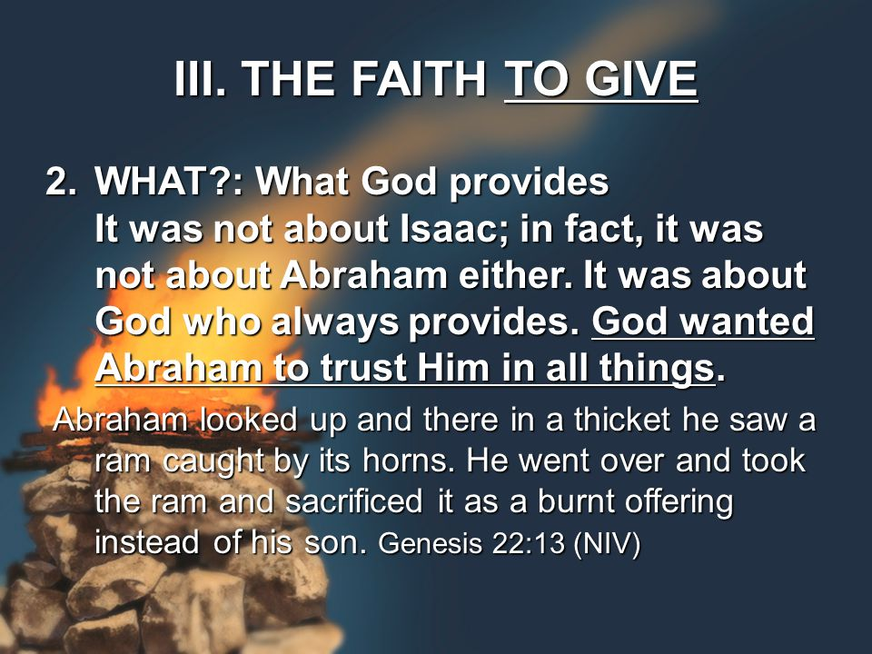 III. THE FAITH TO GIVE 2.WHAT?: What God provides It was not about Isaac; in fact, it was not about Abraham either. It was about God who always provid