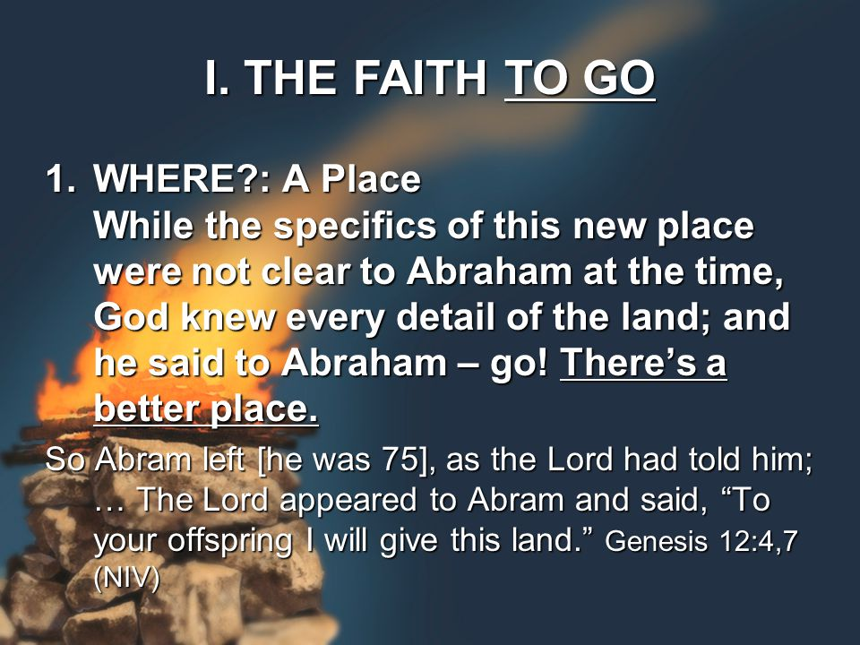 1.WHERE?: A Place While the specifics of this new place were not clear to Abraham at the time, God knew every detail of the land; and he said to Abraham – go.