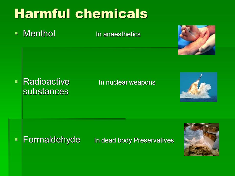 Harmful chemicals  Menthol In anaesthetics  Radioactive In nuclear weapons substances  Formaldehyde In dead body Preservatives