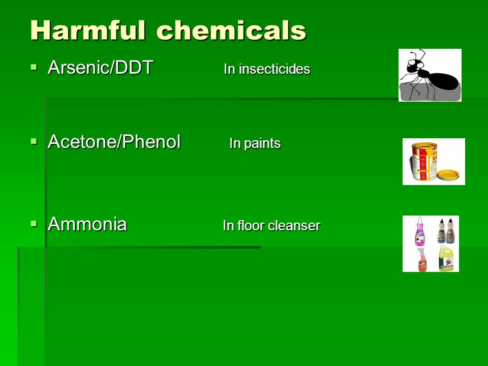 Harmful chemicals  Arsenic/DDT In insecticides  Acetone/Phenol In paints  Ammonia In floor cleanser