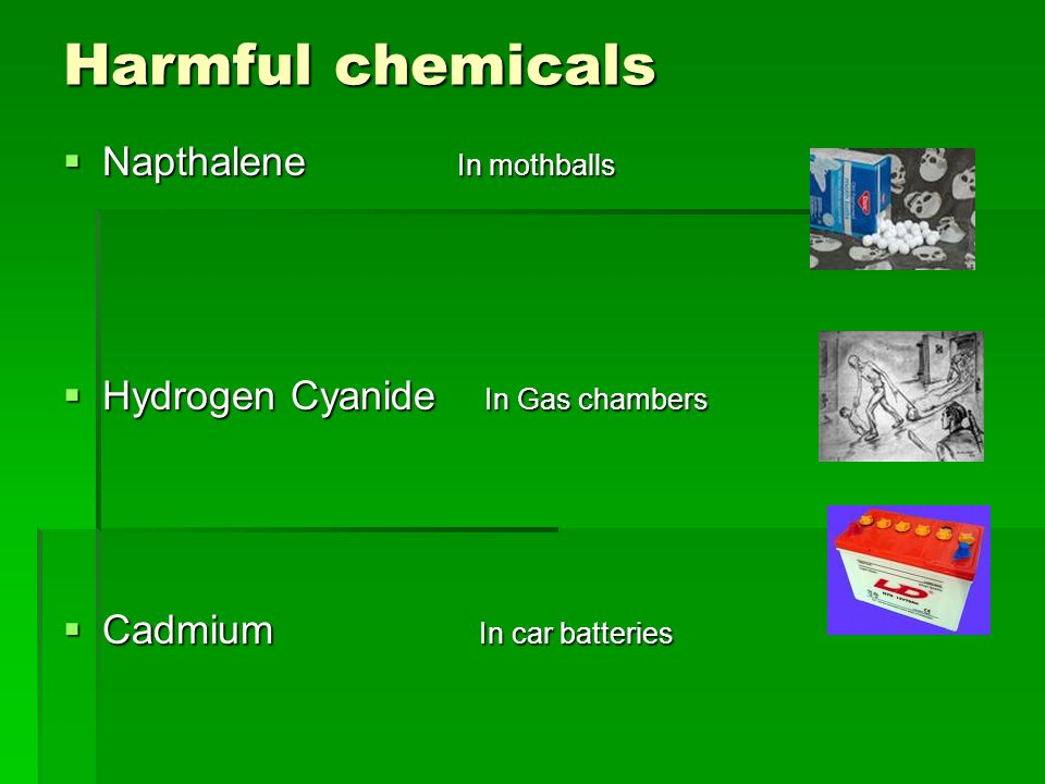 Harmful chemicals  Napthalene In mothballs  Hydrogen Cyanide In Gas chambers  Cadmium In car batteries