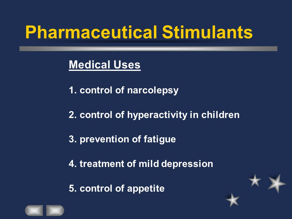 Pharmaceutical Stimulants Medical Uses 1.control of narcolepsy 2.control of hyperactivity in children 3.prevention of fatigue 4.treatment of mild depression 5.control of appetite