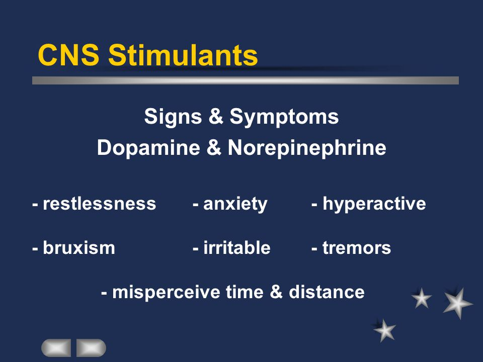 CNS Stimulants Signs & Symptoms Dopamine & Norepinephrine - restlessness - anxiety- hyperactive - bruxism - irritable- tremors - misperceive time & distance