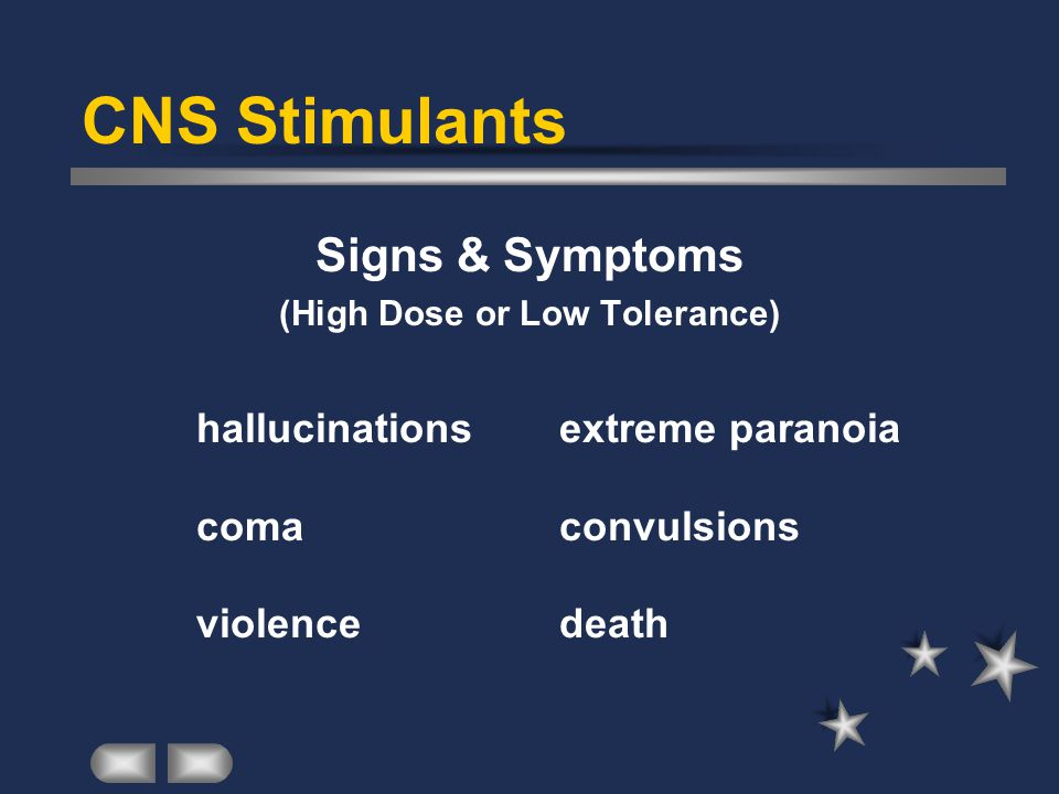 CNS Stimulants Signs & Symptoms (High Dose or Low Tolerance) hallucinations extreme paranoia coma convulsions violence death