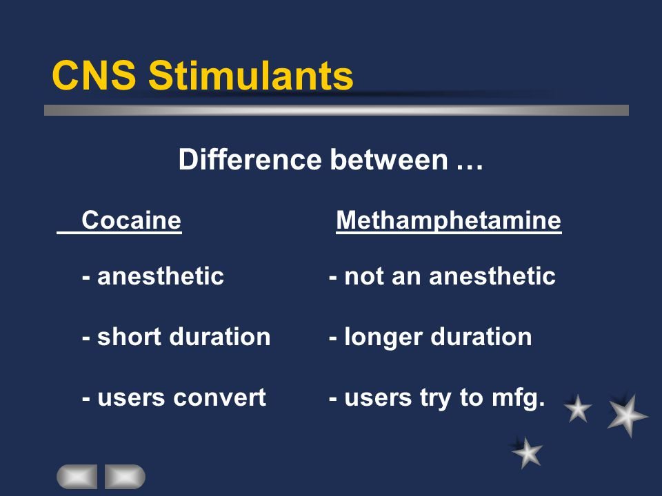 CNS Stimulants Difference between … Cocaine Methamphetamine - anesthetic - not an anesthetic - short duration - longer duration - users convert - users try to mfg.