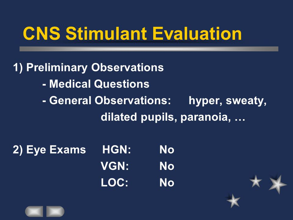 CNS Stimulant Evaluation 1) Preliminary Observations - Medical Questions - General Observations:hyper, sweaty, dilated pupils, paranoia, … 2) Eye Exams HGN:No VGN:No LOC:No