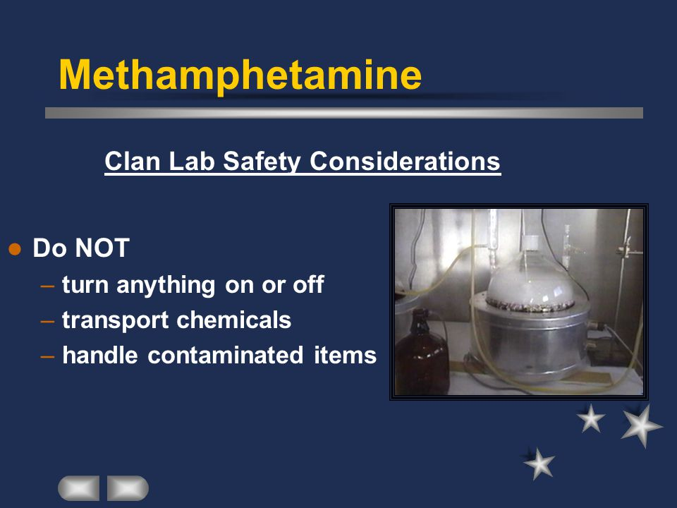 Clan Lab Safety Considerations Do NOT –turn anything on or off –transport chemicals –handle contaminated items
