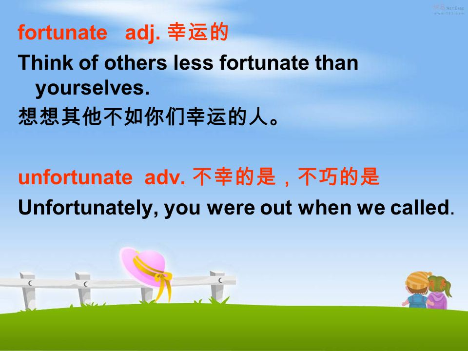 fortunate adj. 幸运的 Think of others less fortunate than yourselves. 想想其他不如你们幸运的人。 unfortunate adv. 不幸的是,不巧的是 Unfortunately, you were out when we called
