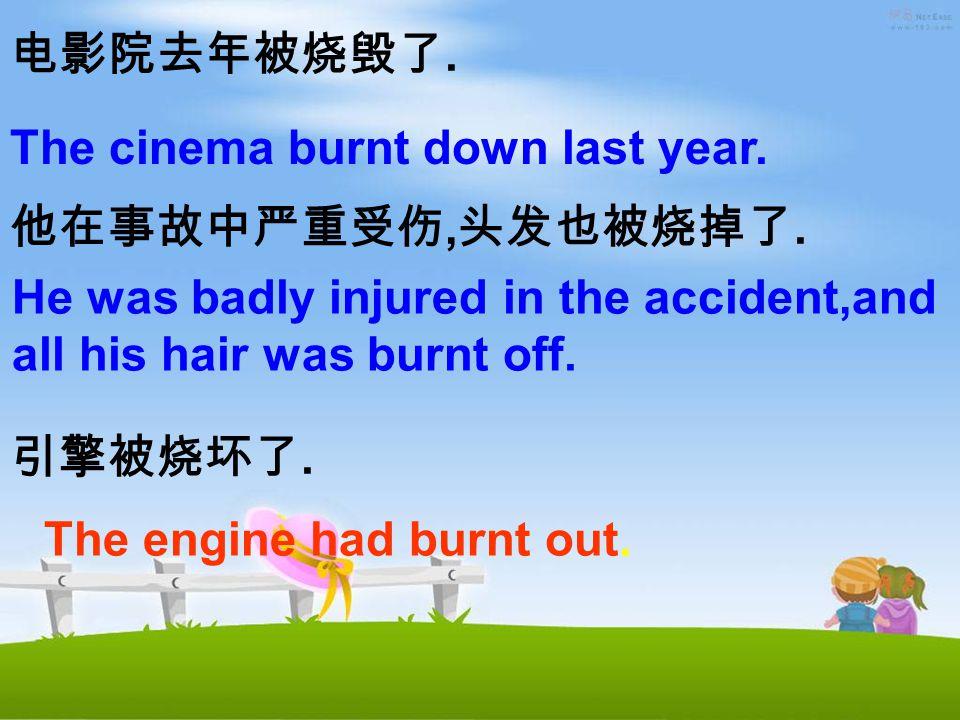 电影院去年被烧毁了. 他在事故中严重受伤, 头发也被烧掉了. 引擎被烧坏了. The cinema burnt down last year.