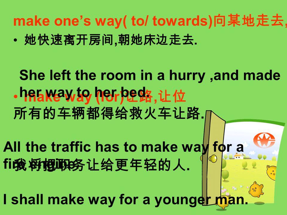 make one's way( to/ towards) 向某地走去, 她快速离开房间, 朝她床边走去.