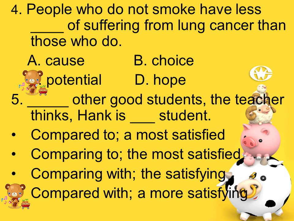 4. People who do not smoke have less ____ of suffering from lung cancer than those who do. A. cause B. choice C. potential D. hope 5. _____ other good