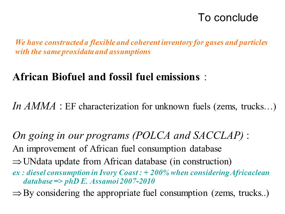 To conclude African Biofuel and fossil fuel emissions : In AMMA : EF characterization for unknown fuels (zems, trucks…) On going in our programs (POLCA and SACCLAP) : An improvement of African fuel consumption database  UNdata update from African database (in construction) ex : diesel consumption in Ivory Coast : + 200% when considering Africaclean database => phD E.