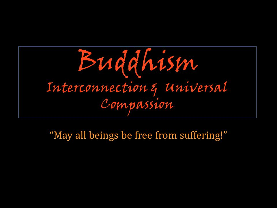 Buddhism Interconnection & Universal Compassion May all beings be free from suffering!