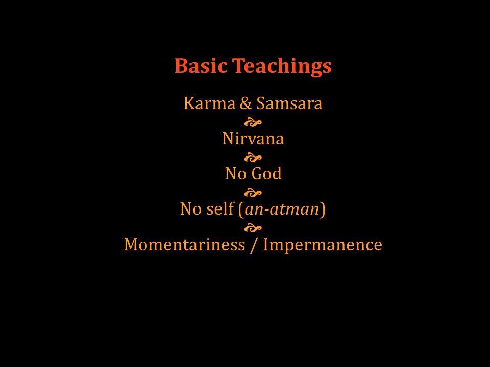Basic Teachings Karma & Samsara  Nirvana  No God  No self (an-atman)  Momentariness / Impermanence