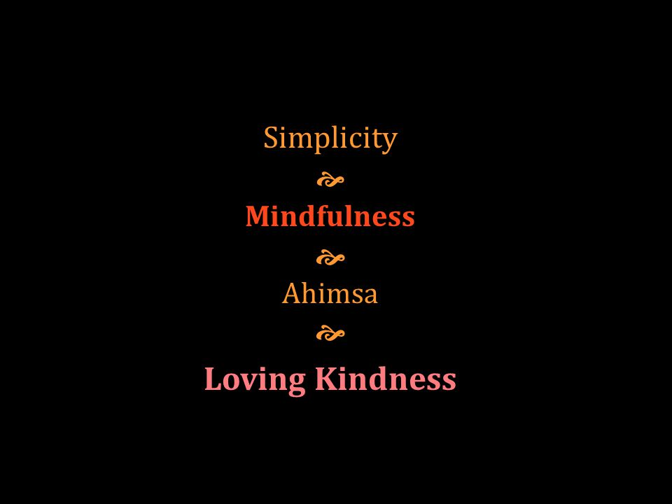 Simplicity  Mindfulness  Ahimsa  Loving Kindness