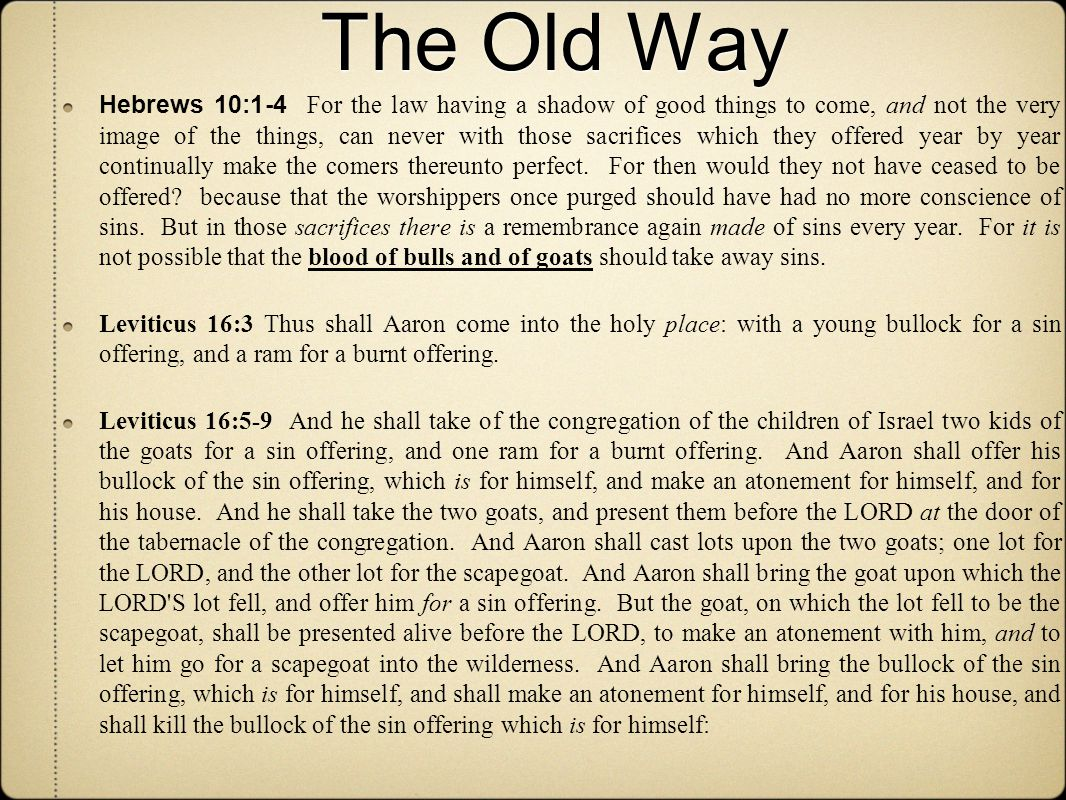 The Old Way Hebrews 10:1-4 For the law having a shadow of good things to come, and not the very image of the things, can never with those sacrifices which they offered year by year continually make the comers thereunto perfect.