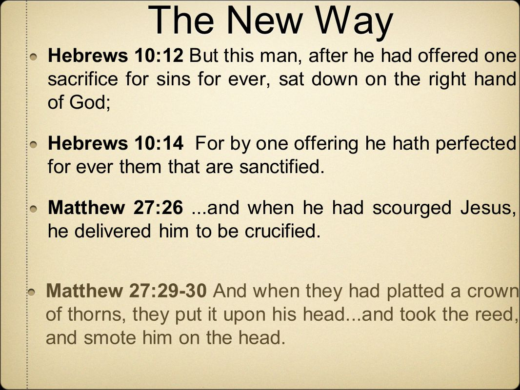 The New Way Hebrews 10:12 But this man, after he had offered one sacrifice for sins for ever, sat down on the right hand of God; Hebrews 10:14 For by one offering he hath perfected for ever them that are sanctified.