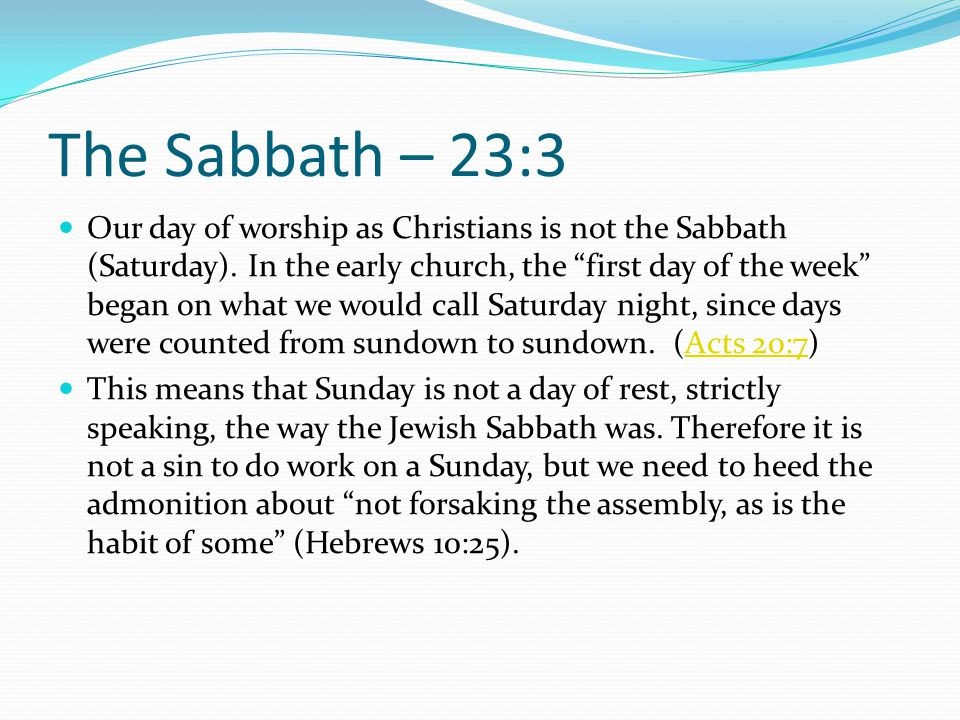 """The Sabbath – 23:3 Our day of worship as Christians is not the Sabbath (Saturday). In the early church, the """"first day of the week"""" began on what we w"""