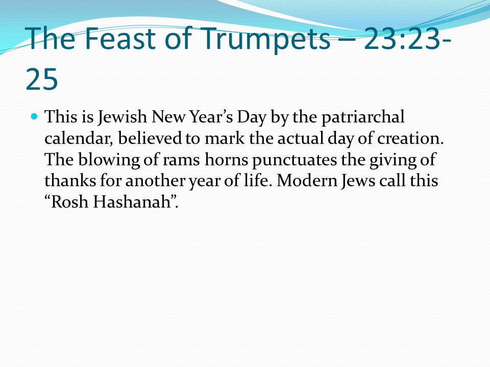 The Feast of Trumpets – 23:23- 25 This is Jewish New Year's Day by the patriarchal calendar, believed to mark the actual day of creation. The blowing