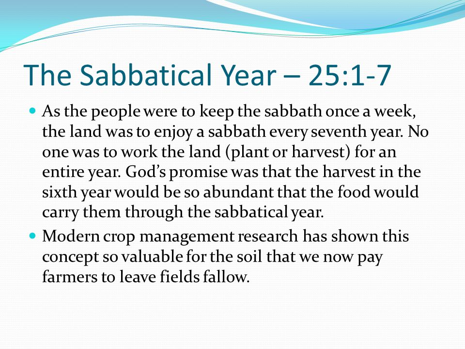 The Sabbatical Year – 25:1-7 As the people were to keep the sabbath once a week, the land was to enjoy a sabbath every seventh year. No one was to wor