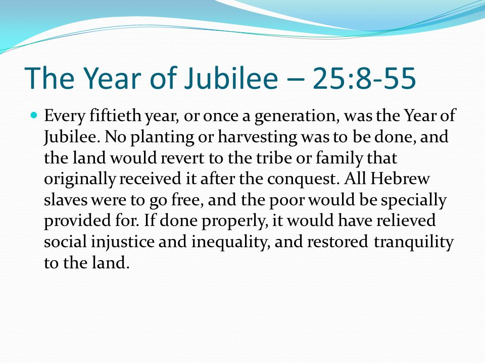 The Year of Jubilee – 25:8-55 Every fiftieth year, or once a generation, was the Year of Jubilee. No planting or harvesting was to be done, and the la