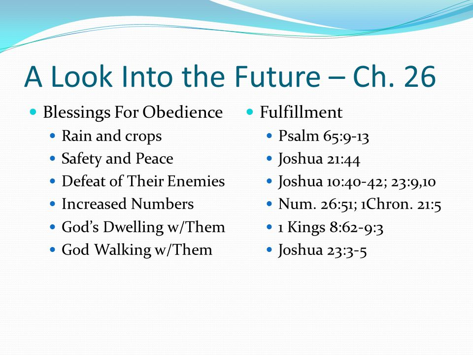 A Look Into the Future – Ch. 26 Blessings For Obedience Rain and crops Safety and Peace Defeat of Their Enemies Increased Numbers God's Dwelling w/The