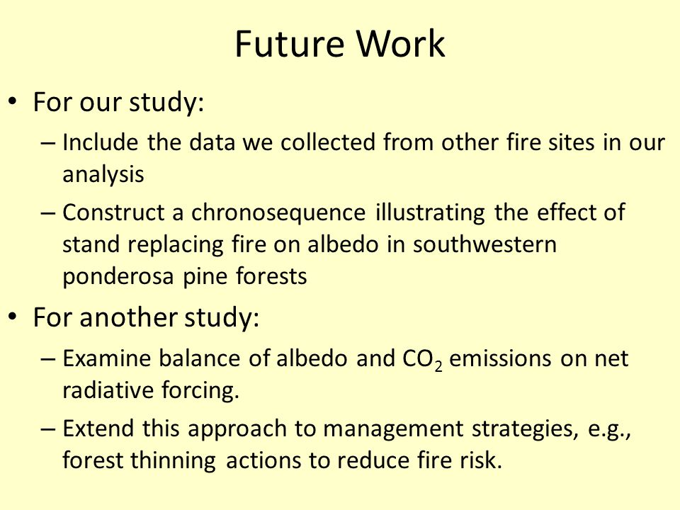 Future Work For our study: – Include the data we collected from other fire sites in our analysis – Construct a chronosequence illustrating the effect of stand replacing fire on albedo in southwestern ponderosa pine forests For another study: – Examine balance of albedo and CO 2 emissions on net radiative forcing.