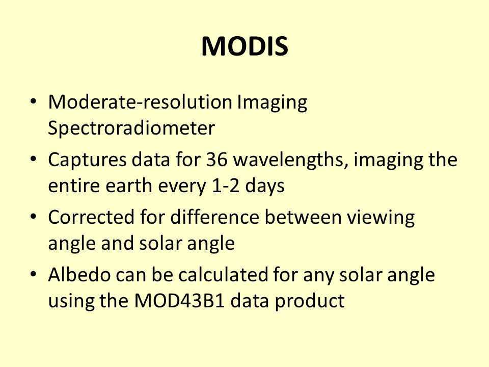 MODIS Moderate-resolution Imaging Spectroradiometer Captures data for 36 wavelengths, imaging the entire earth every 1-2 days Corrected for difference between viewing angle and solar angle Albedo can be calculated for any solar angle using the MOD43B1 data product
