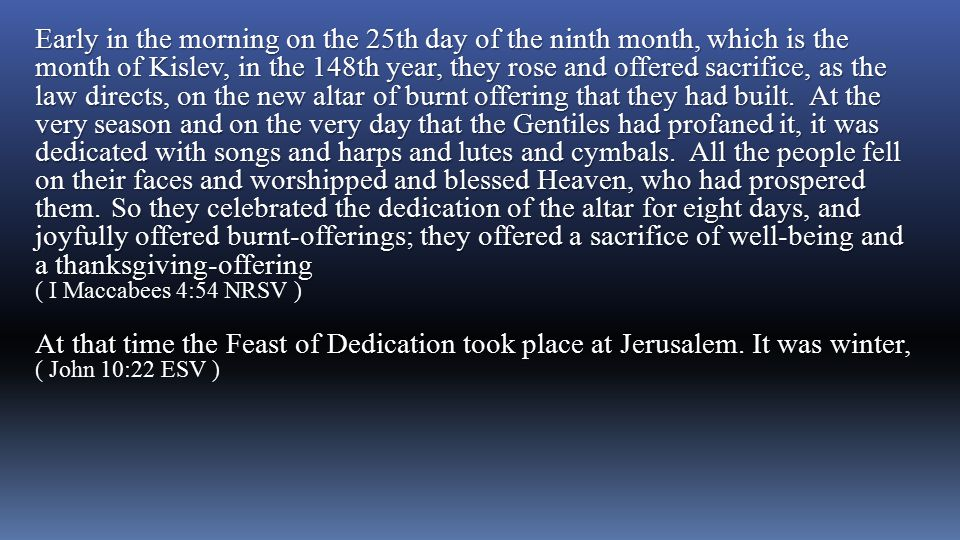 Early in the morning on the 25th day of the ninth month, which is the month of Kislev, in the 148th year, they rose and offered sacrifice, as the law